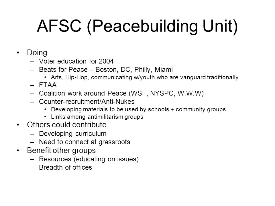 AFSC (Peacebuilding Unit) Doing –Voter education for 2004 –Beats for Peace – Boston, DC, Philly, Miami Arts, Hip-Hop, communicating w/youth who are vanguard traditionally –FTAA –Coalition work around Peace (WSF, NYSPC, W.W.W) –Counter-recruitment/Anti-Nukes Developing materials to be used by schools + community groups Links among antimilitarism groups Others could contribute –Developing curriculum –Need to connect at grassroots Benefit other groups –Resources (educating on issues) –Breadth of offices