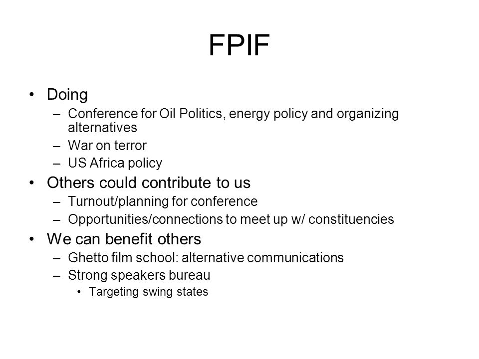 FPIF Doing –Conference for Oil Politics, energy policy and organizing alternatives –War on terror –US Africa policy Others could contribute to us –Turnout/planning for conference –Opportunities/connections to meet up w/ constituencies We can benefit others –Ghetto film school: alternative communications –Strong speakers bureau Targeting swing states