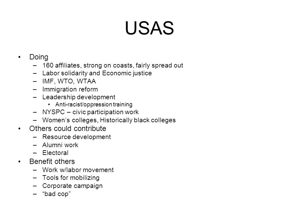 USAS Doing –160 affiliates, strong on coasts, fairly spread out –Labor solidarity and Economic justice –IMF, WTO, WTAA –Immigration reform –Leadership development Anti-racist/oppression training –NYSPC – civic participation work –Women's colleges, Historically black colleges Others could contribute –Resource development –Alumni work –Electoral Benefit others –Work w/labor movement –Tools for mobilizing –Corporate campaign – bad cop