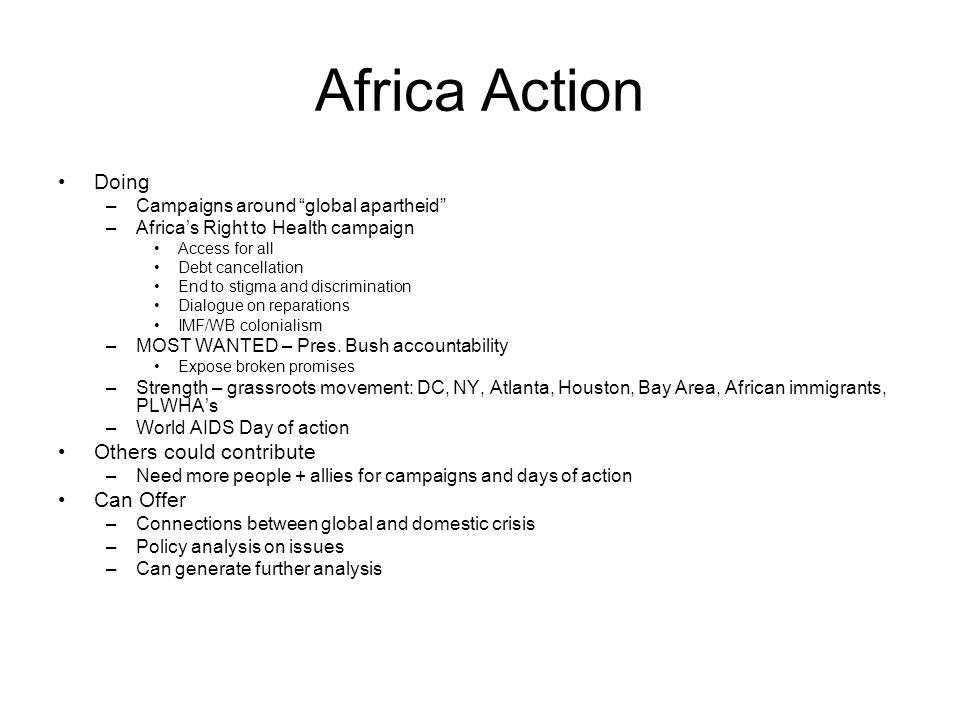Africa Action Doing –Campaigns around global apartheid –Africa's Right to Health campaign Access for all Debt cancellation End to stigma and discrimination Dialogue on reparations IMF/WB colonialism –MOST WANTED – Pres.
