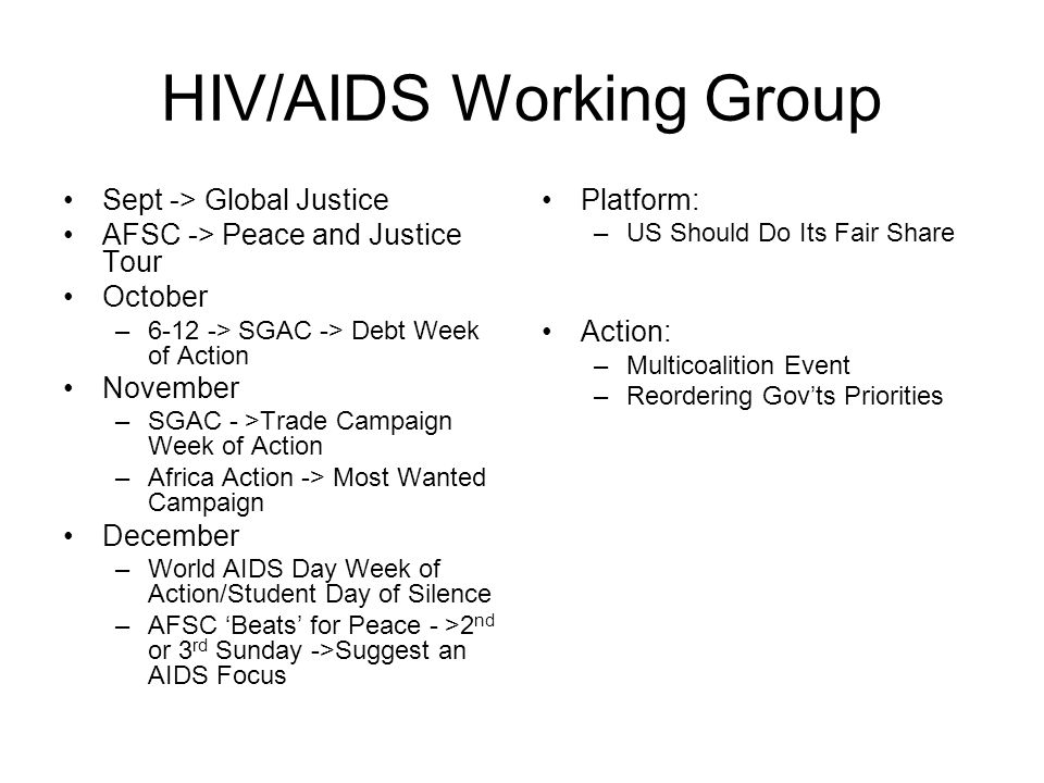HIV/AIDS Working Group Sept -> Global Justice AFSC -> Peace and Justice Tour October –6-12 -> SGAC -> Debt Week of Action November –SGAC - >Trade Campaign Week of Action –Africa Action -> Most Wanted Campaign December –World AIDS Day Week of Action/Student Day of Silence –AFSC 'Beats' for Peace - >2 nd or 3 rd Sunday ->Suggest an AIDS Focus Platform: –US Should Do Its Fair Share Action: –Multicoalition Event –Reordering Gov'ts Priorities