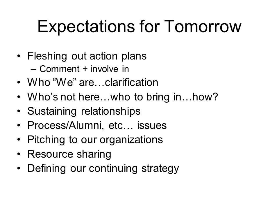 Expectations for Tomorrow Fleshing out action plans –Comment + involve in Who We are…clarification Who's not here…who to bring in…how.