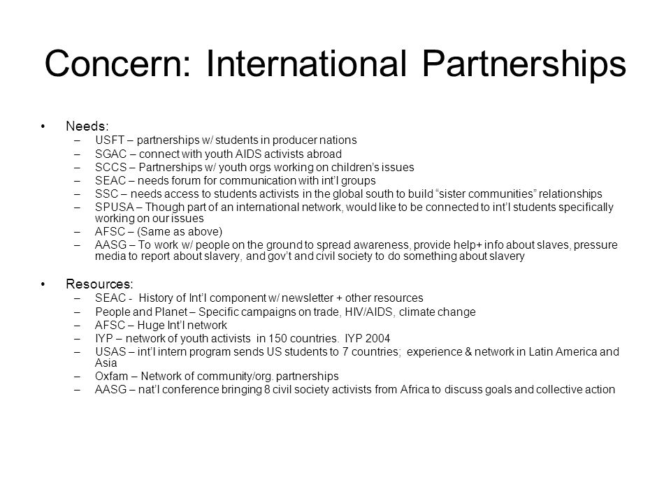 Concern: International Partnerships Needs: –USFT – partnerships w/ students in producer nations –SGAC – connect with youth AIDS activists abroad –SCCS – Partnerships w/ youth orgs working on children's issues –SEAC – needs forum for communication with int'l groups –SSC – needs access to students activists in the global south to build sister communities relationships –SPUSA – Though part of an international network, would like to be connected to int'l students specifically working on our issues –AFSC – (Same as above) –AASG – To work w/ people on the ground to spread awareness, provide help+ info about slaves, pressure media to report about slavery, and gov't and civil society to do something about slavery Resources: –SEAC - History of Int'l component w/ newsletter + other resources –People and Planet – Specific campaigns on trade, HIV/AIDS, climate change –AFSC – Huge Int'l network –IYP – network of youth activists in 150 countries.