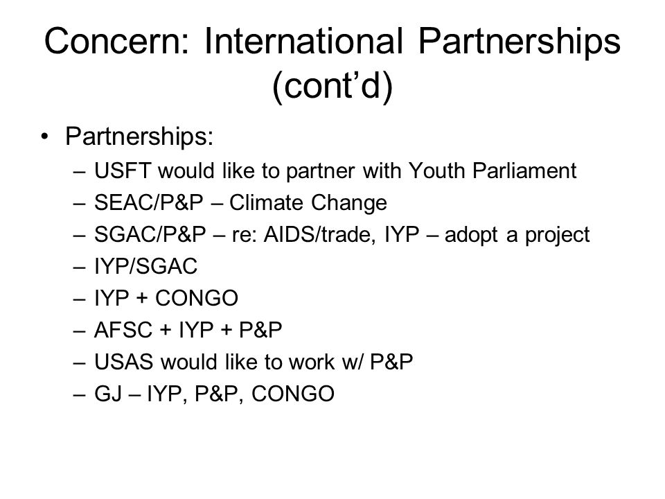 Concern: International Partnerships (cont'd) Partnerships: –USFT would like to partner with Youth Parliament –SEAC/P&P – Climate Change –SGAC/P&P – re: AIDS/trade, IYP – adopt a project –IYP/SGAC –IYP + CONGO –AFSC + IYP + P&P –USAS would like to work w/ P&P –GJ – IYP, P&P, CONGO