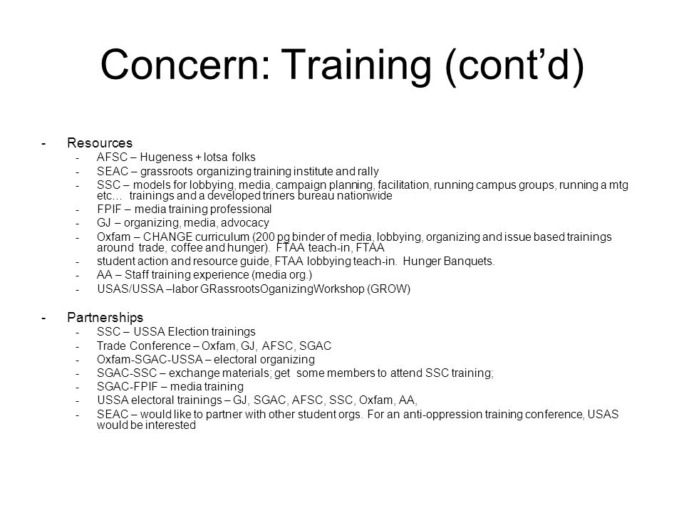 Concern: Training (cont'd) -Resources -AFSC – Hugeness + lotsa folks -SEAC – grassroots organizing training institute and rally -SSC – models for lobbying, media, campaign planning, facilitation, running campus groups, running a mtg etc… trainings and a developed triners bureau nationwide -FPIF – media training professional -GJ – organizing, media, advocacy -Oxfam – CHANGE curriculum (200 pg binder of media, lobbying, organizing and issue based trainings around trade, coffee and hunger).