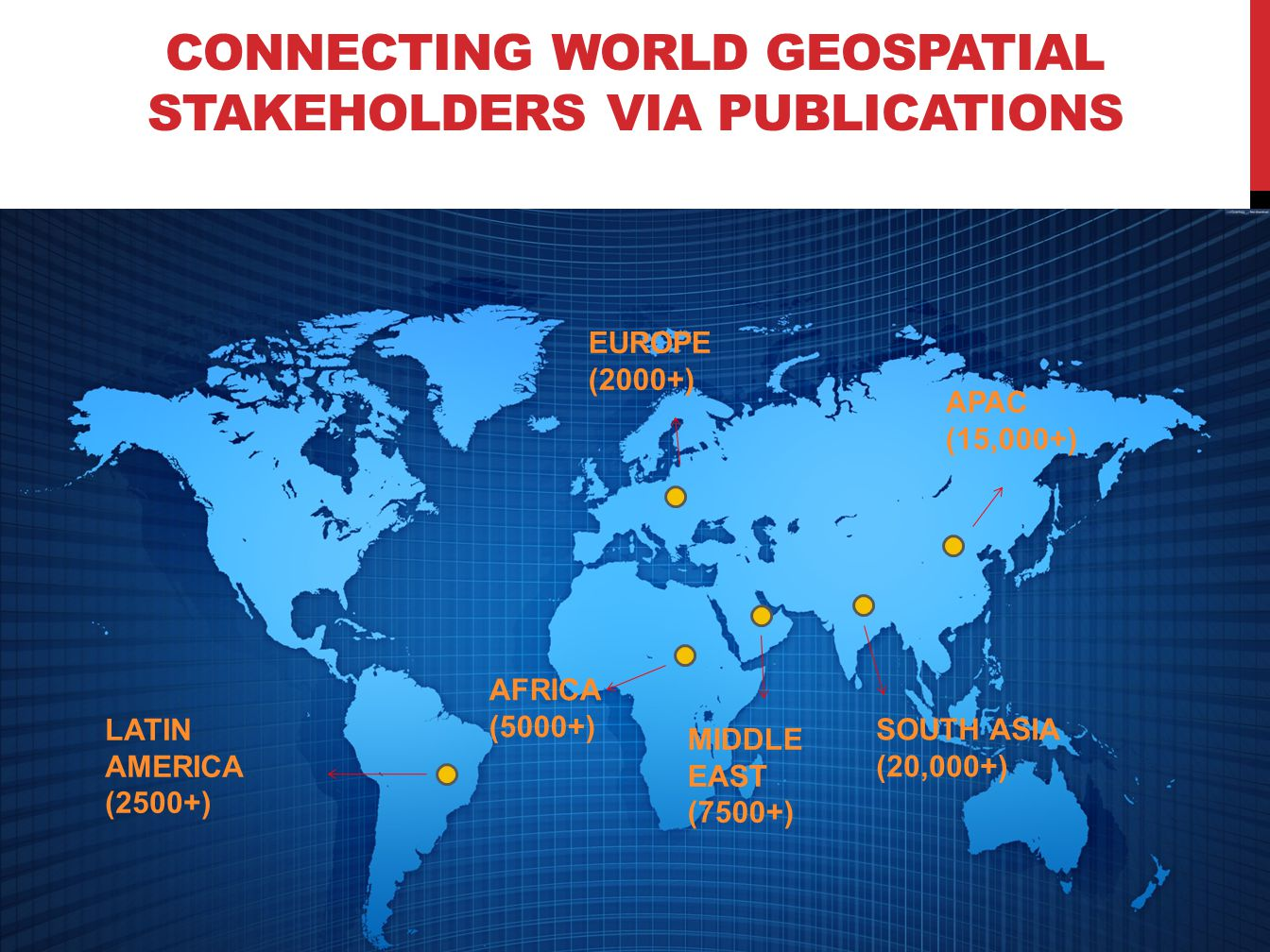 CONNECTING WORLD GEOSPATIAL STAKEHOLDERS VIA PUBLICATIONS SOUTH ASIA (20,000+) EUROPE (2000+) MIDDLE EAST (7500+) AFRICA (5000+) LATIN AMERICA (2500+) APAC (15,000+)