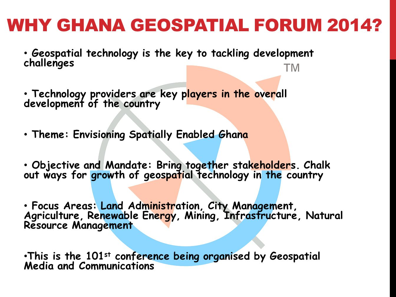 WHY GHANA GEOSPATIAL FORUM 2014? Geospatial technology is the key to tackling development challenges Technology providers are key players in the overa