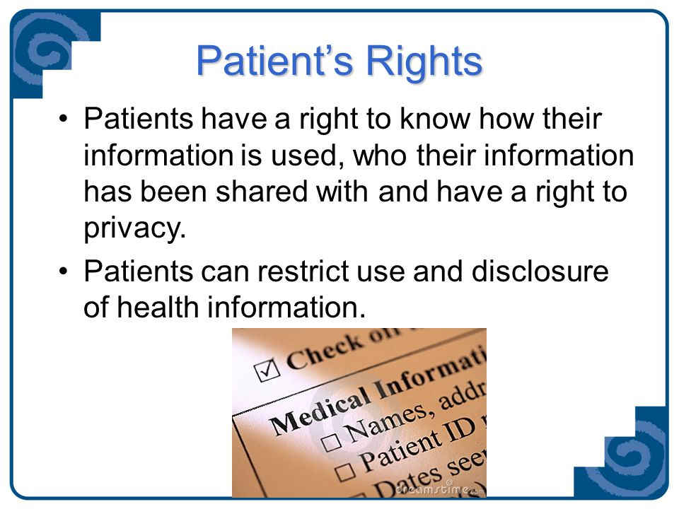 Patient's Rights Patients have a right to know how their information is used, who their information has been shared with and have a right to privacy.