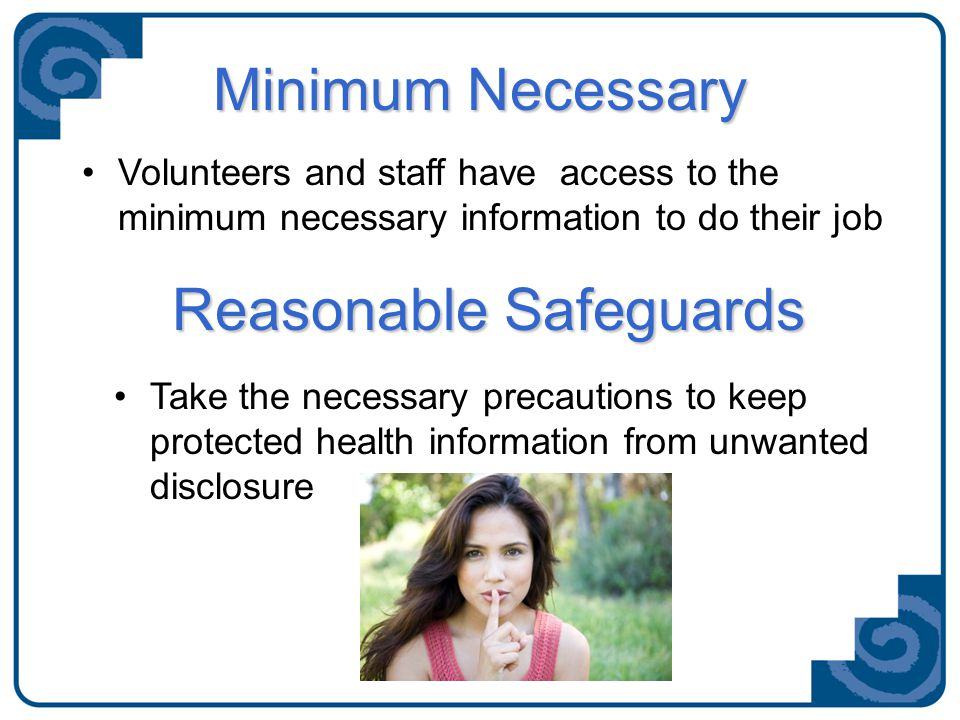 Minimum Necessary Volunteers and staff have access to the minimum necessary information to do their job Take the necessary precautions to keep protected health information from unwanted disclosure Reasonable Safeguards