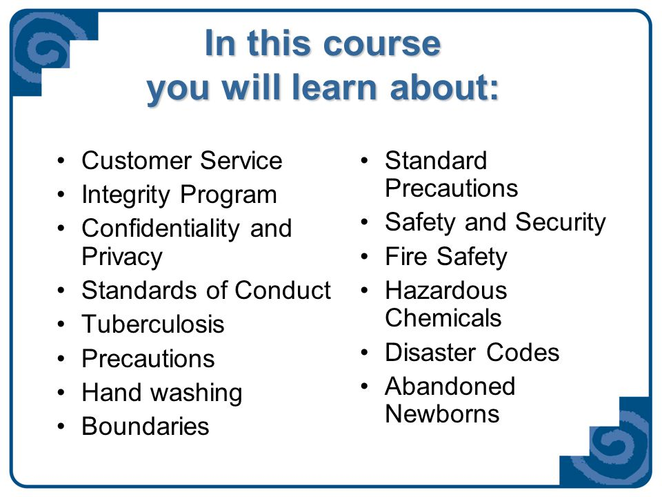 In this course you will learn about: Customer Service Integrity Program Confidentiality and Privacy Standards of Conduct Tuberculosis Precautions Hand washing Boundaries Standard Precautions Safety and Security Fire Safety Hazardous Chemicals Disaster Codes Abandoned Newborns