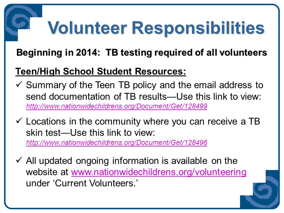 Volunteer Responsibilities Teen/High School Student Resources: Summary of the Teen TB policy and the email address to send documentation of TB results—Use this link to view: http://www.nationwidechildrens.org/Document/Get/128499 http://www.nationwidechildrens.org/Document/Get/128499 Locations in the community where you can receive a TB skin test—Use this link to view: http://www.nationwidechildrens.org/Document/Get/128496 http://www.nationwidechildrens.org/Document/Get/128496 All updated ongoing information is available on the website at www.nationwidechildrens.org/volunteering under 'Current Volunteers.'www.nationwidechildrens.org/volunteering Beginning in 2014: TB testing required of all volunteers