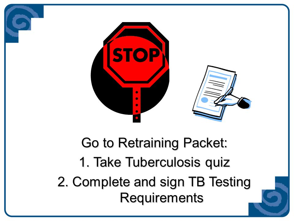 Go to Retraining Packet: 1.Take Tuberculosis quiz 2.Complete and sign TB Testing Requirements