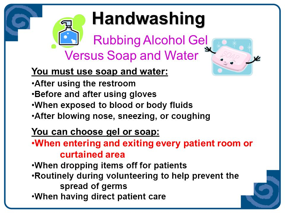 Handwashing Rubbing Alcohol Gel Versus Soap and Water You must use soap and water: After using the restroom Before and after using gloves When exposed to blood or body fluids After blowing nose, sneezing, or coughing You can choose gel or soap: When entering and exiting every patient room or curtained area When dropping items off for patients Routinely during volunteering to help prevent the spread of germs When having direct patient care