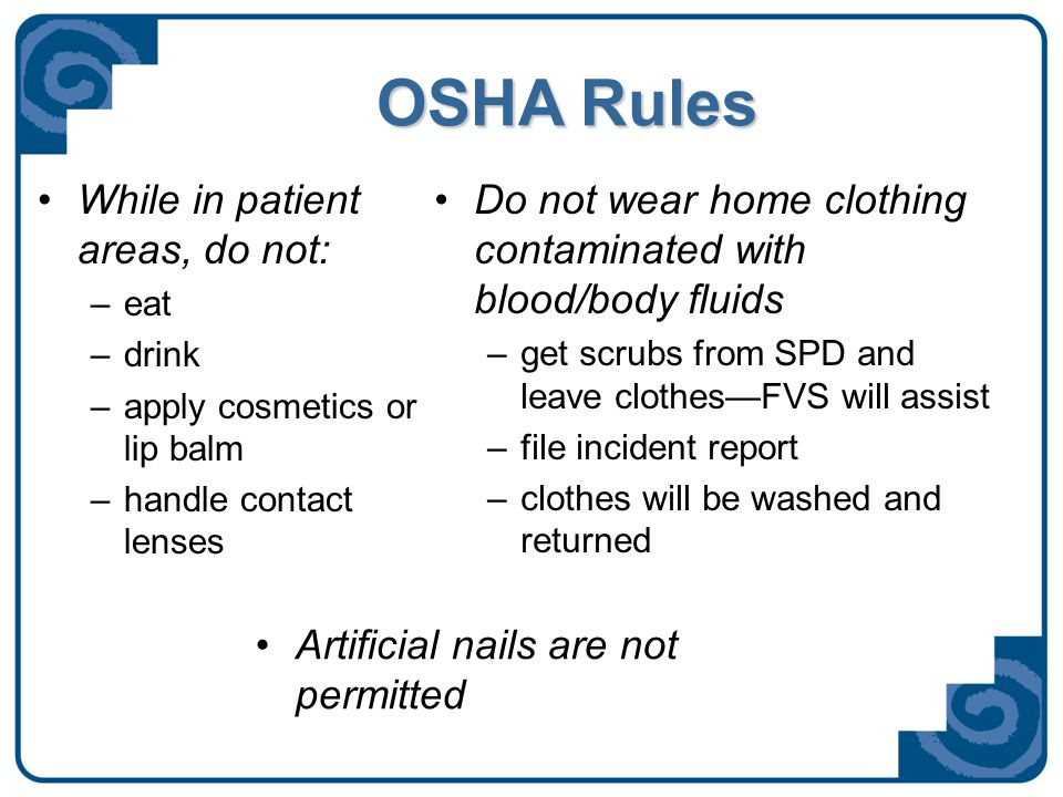 OSHA Rules While in patient areas, do not: –eat –drink –apply cosmetics or lip balm –handle contact lenses Do not wear home clothing contaminated with blood/body fluids –get scrubs from SPD and leave clothes—FVS will assist –file incident report –clothes will be washed and returned Artificial nails are not permitted