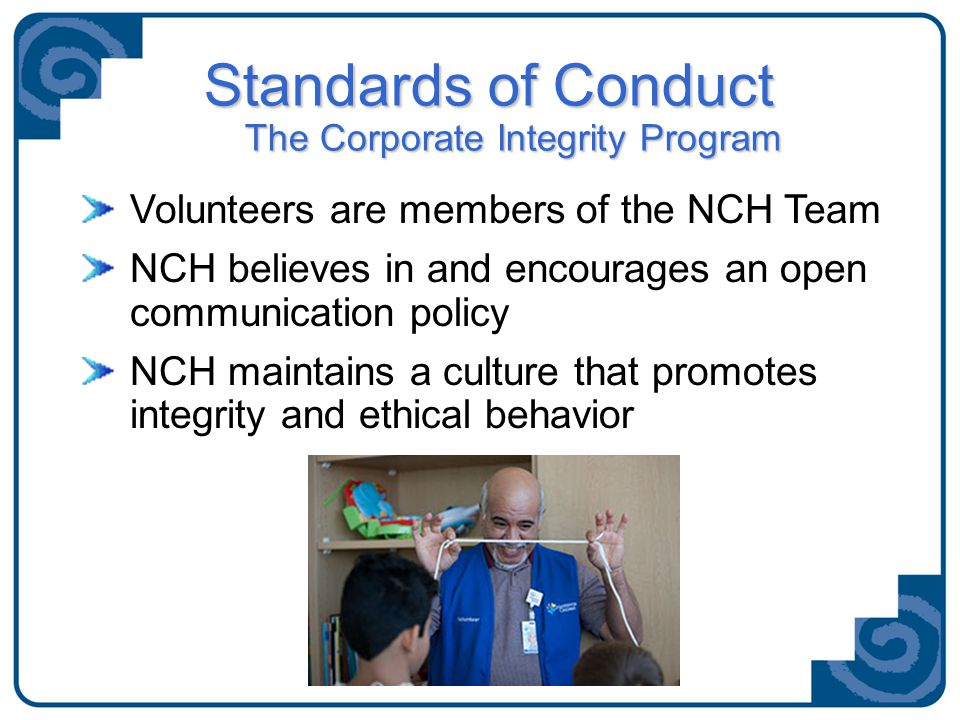 Standards of Conduct The Corporate Integrity Program Volunteers are members of the NCH Team NCH believes in and encourages an open communication policy NCH maintains a culture that promotes integrity and ethical behavior