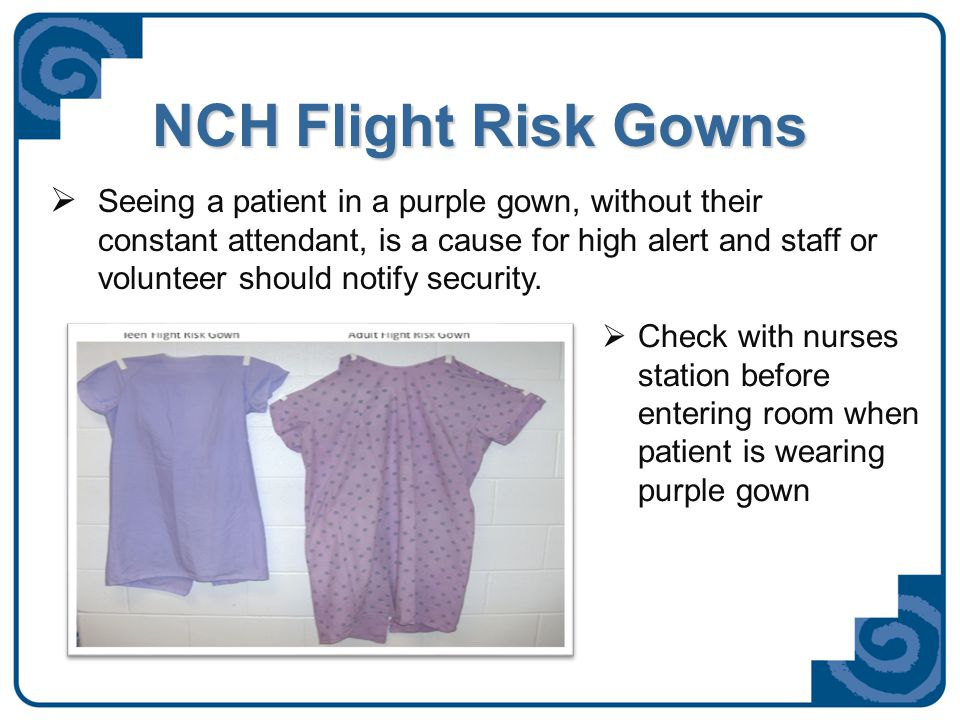 NCH Flight Risk Gowns  Seeing a patient in a purple gown, without their constant attendant, is a cause for high alert and staff or volunteer should notify security.