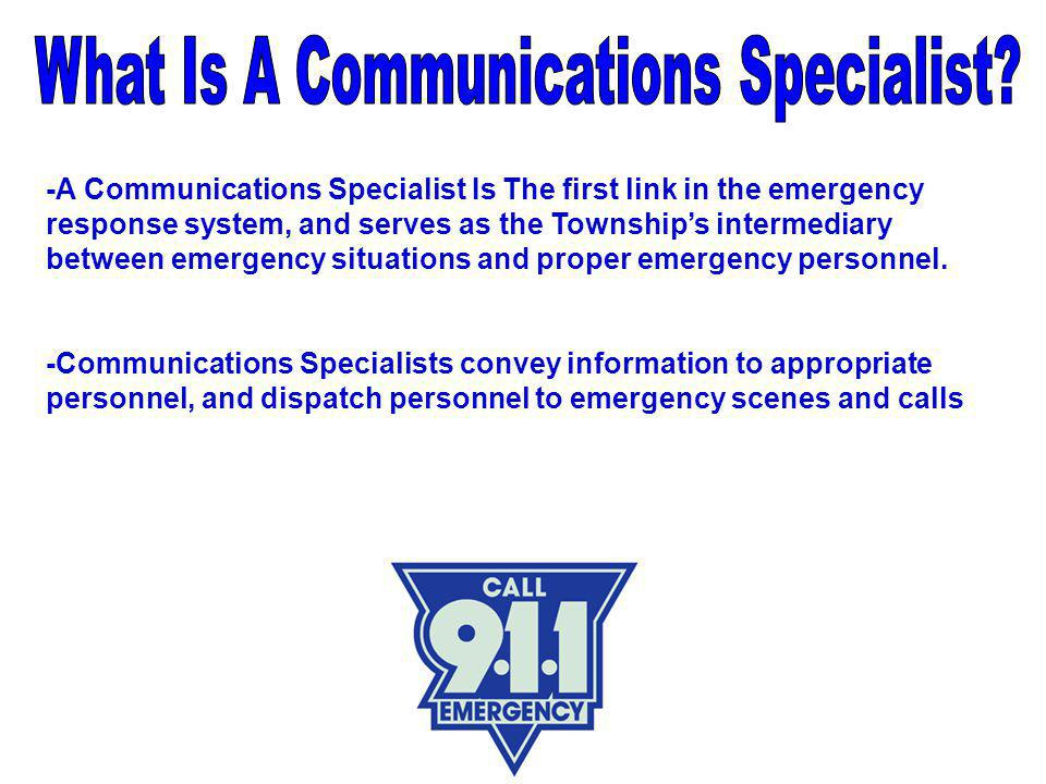 -A Communications Specialist Is The first link in the emergency response system, and serves as the Township's intermediary between emergency situations and proper emergency personnel.
