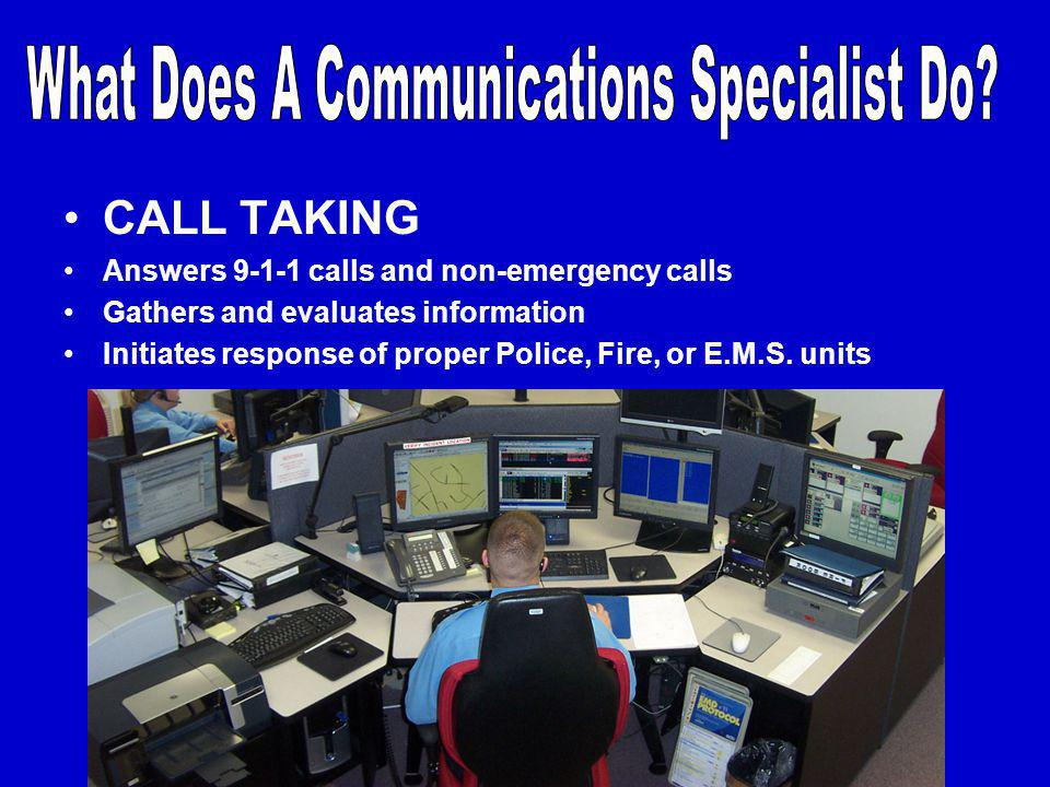 CALL TAKING Answers 9-1-1 calls and non-emergency calls Gathers and evaluates information Initiates response of proper Police, Fire, or E.M.S.