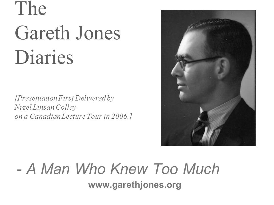 The Gareth Jones Diaries [Presentation First Delivered by Nigel Linsan Colley on a Canadian Lecture Tour in 2006.] - A Man Who Knew Too Much www.garethjones.org