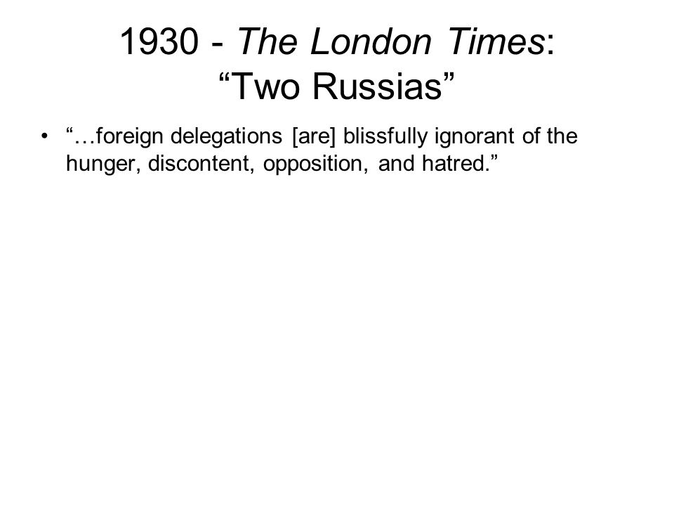 1930 - The London Times: Two Russias …foreign delegations [are] blissfully ignorant of the hunger, discontent, opposition, and hatred.