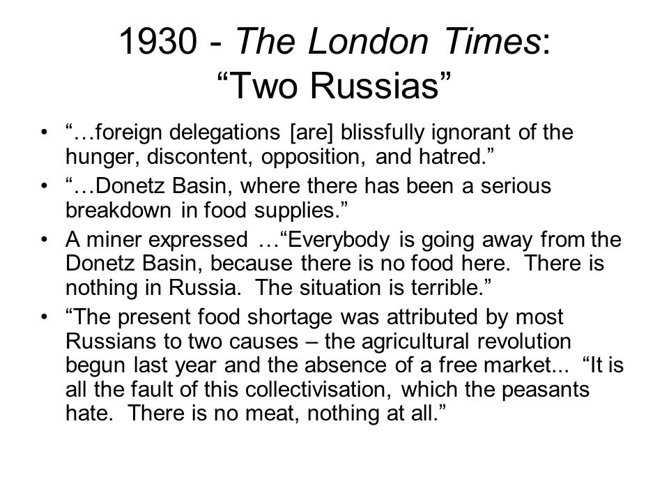 1930 - The London Times: Two Russias …foreign delegations [are] blissfully ignorant of the hunger, discontent, opposition, and hatred. …Donetz Basin, where there has been a serious breakdown in food supplies. A miner expressed … Everybody is going away from the Donetz Basin, because there is no food here.