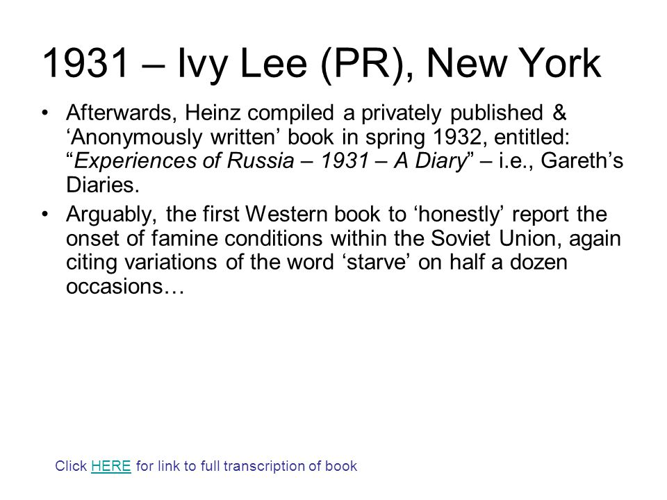 1931 – Ivy Lee (PR), New York Afterwards, Heinz compiled a privately published & 'Anonymously written' book in spring 1932, entitled: Experiences of Russia – 1931 – A Diary – i.e., Gareth's Diaries.