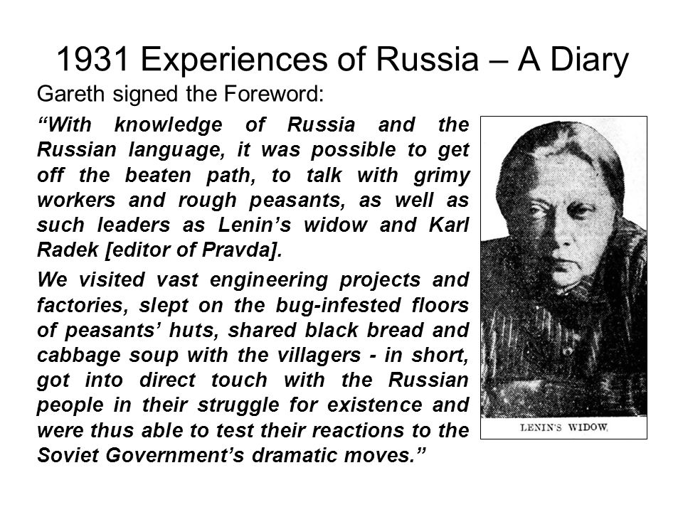 1931 Experiences of Russia – A Diary Gareth signed the Foreword: With knowledge of Russia and the Russian language, it was possible to get off the beaten path, to talk with grimy workers and rough peasants, as well as such leaders as Lenin's widow and Karl Radek [editor of Pravda].