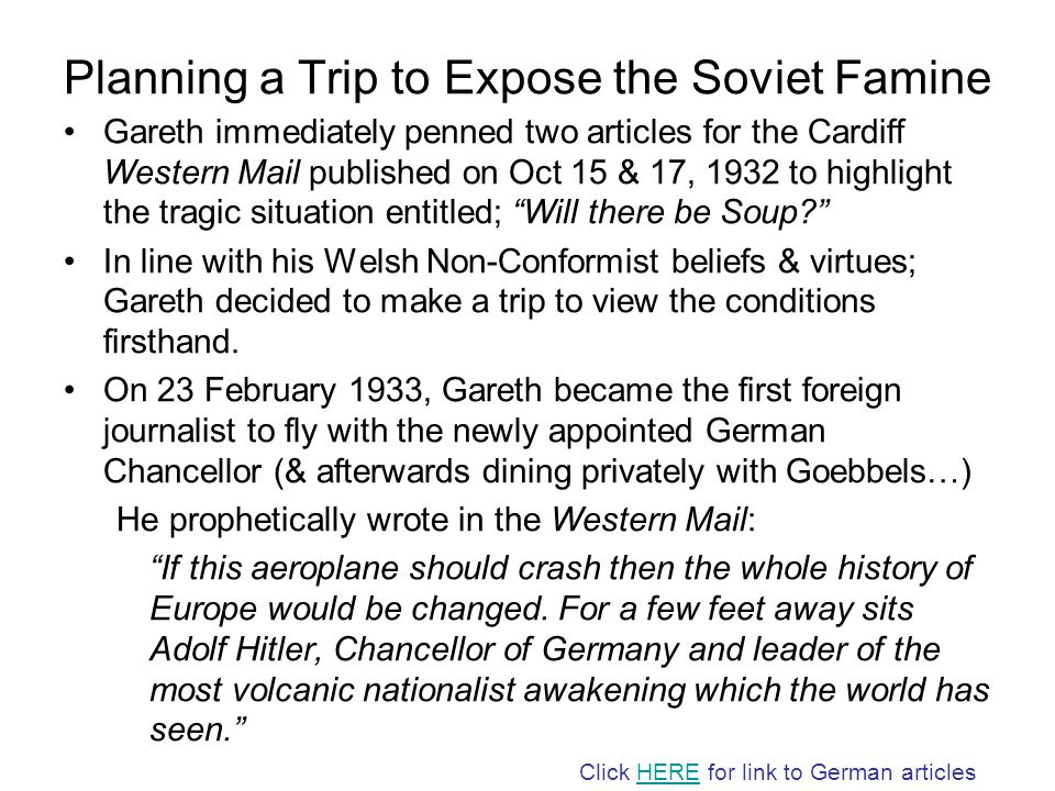 Planning a Trip to Expose the Soviet Famine Gareth immediately penned two articles for the Cardiff Western Mail published on Oct 15 & 17, 1932 to highlight the tragic situation entitled; Will there be Soup In line with his Welsh Non-Conformist beliefs & virtues; Gareth decided to make a trip to view the conditions firsthand.