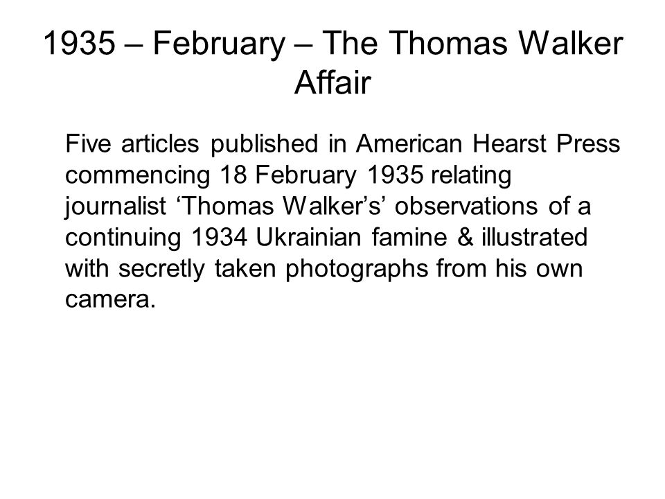 1935 – February – The Thomas Walker Affair Five articles published in American Hearst Press commencing 18 February 1935 relating journalist 'Thomas Walker's' observations of a continuing 1934 Ukrainian famine & illustrated with secretly taken photographs from his own camera.