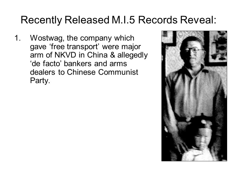Recently Released M.I.5 Records Reveal: 1.Wostwag, the company which gave 'free transport' were major arm of NKVD in China & allegedly 'de facto' bankers and arms dealers to Chinese Communist Party.