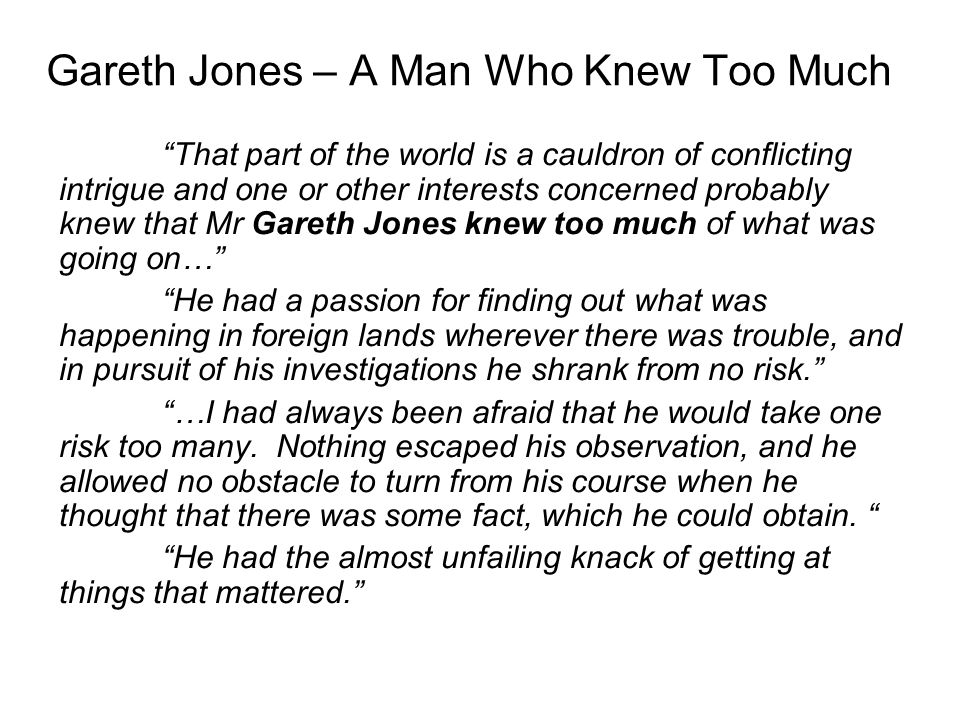 That part of the world is a cauldron of conflicting intrigue and one or other interests concerned probably knew that Mr Gareth Jones knew too much of what was going on… He had a passion for finding out what was happening in foreign lands wherever there was trouble, and in pursuit of his investigations he shrank from no risk. …I had always been afraid that he would take one risk too many.