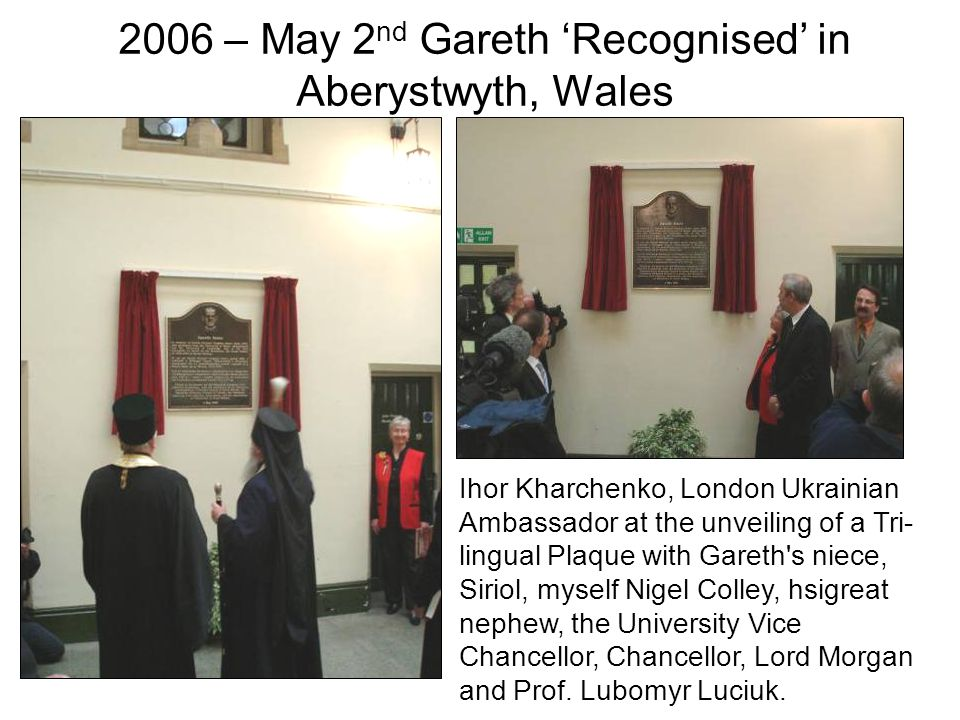 Ihor Kharchenko, London Ukrainian Ambassador at the unveiling of a Tri- lingual Plaque with Gareth s niece, Siriol, myself Nigel Colley, hsigreat nephew, the University Vice Chancellor, Chancellor, Lord Morgan and Prof.
