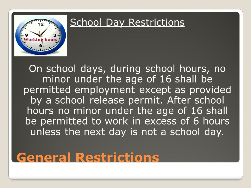 General Restrictions School Day Restrictions On school days, during school hours, no minor under the age of 16 shall be permitted employment except as provided by a school release permit.