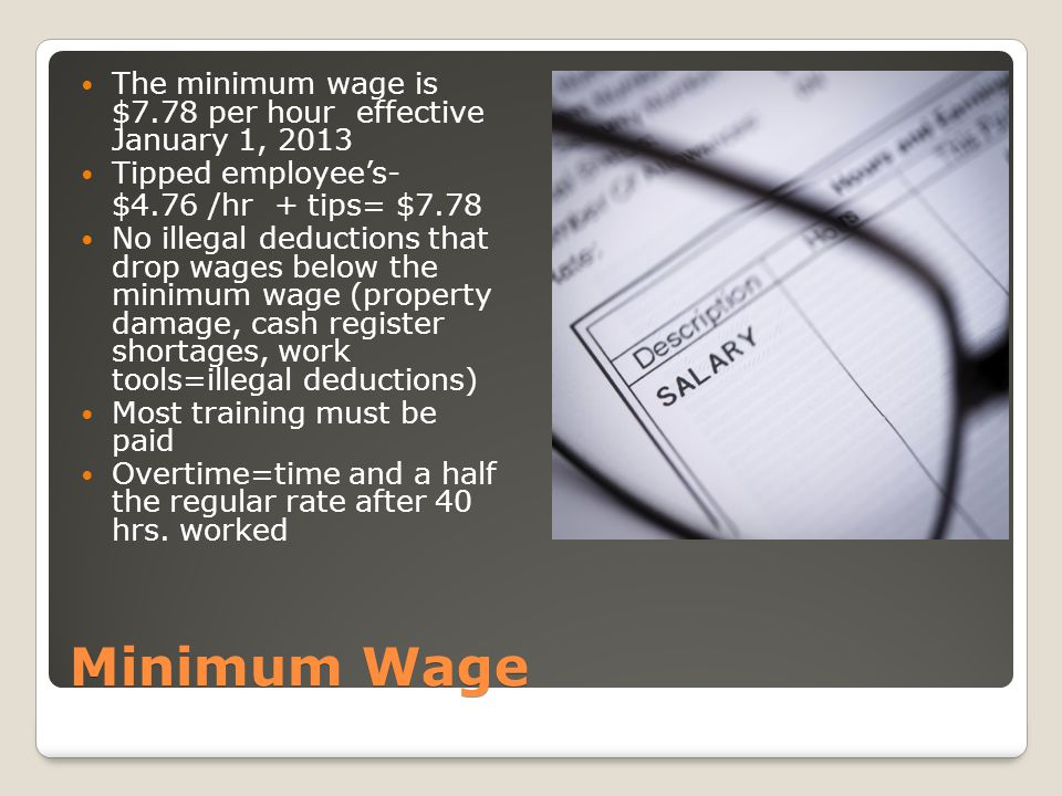 Minimum Wage The minimum wage is $7.78 per hour effective January 1, 2013 Tipped employee's- $4.76 /hr + tips= $7.78 No illegal deductions that drop wages below the minimum wage (property damage, cash register shortages, work tools=illegal deductions) Most training must be paid Overtime=time and a half the regular rate after 40 hrs.