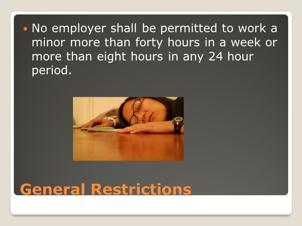 General Restrictions No employer shall be permitted to work a minor more than forty hours in a week or more than eight hours in any 24 hour period.