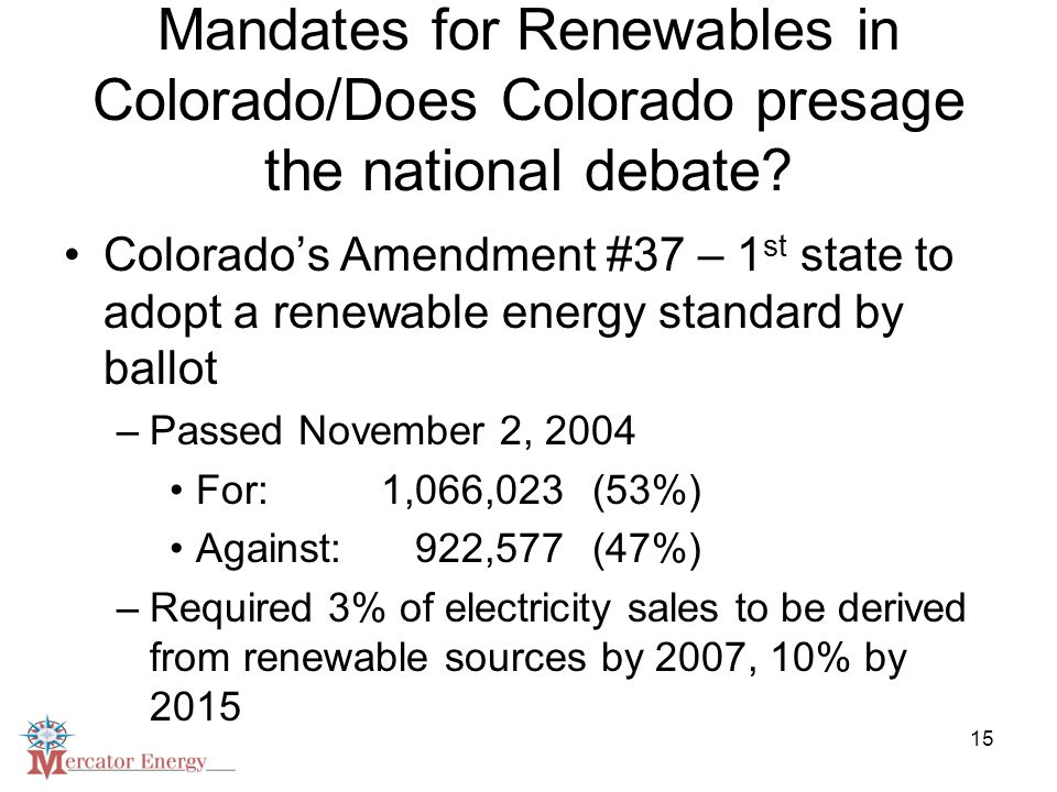 15 Mandates for Renewables in Colorado/Does Colorado presage the national debate? Colorado's Amendment #37 – 1 st state to adopt a renewable energy st