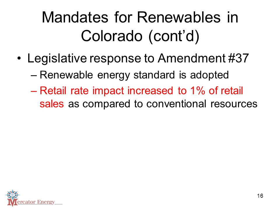 16 Mandates for Renewables in Colorado (cont'd) Legislative response to Amendment #37 –Renewable energy standard is adopted –Retail rate impact increased to 1% of retail sales as compared to conventional resources