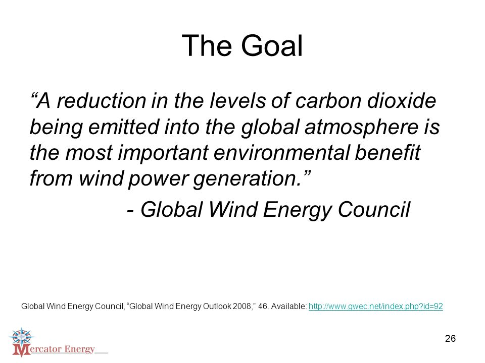 26 The Goal A reduction in the levels of carbon dioxide being emitted into the global atmosphere is the most important environmental benefit from wind power generation. - Global Wind Energy Council Global Wind Energy Council, Global Wind Energy Outlook 2008, 46.