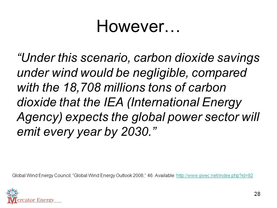28 However… Under this scenario, carbon dioxide savings under wind would be negligible, compared with the 18,708 millions tons of carbon dioxide that the IEA (International Energy Agency) expects the global power sector will emit every year by 2030. Global Wind Energy Council, Global Wind Energy Outlook 2008, 46.