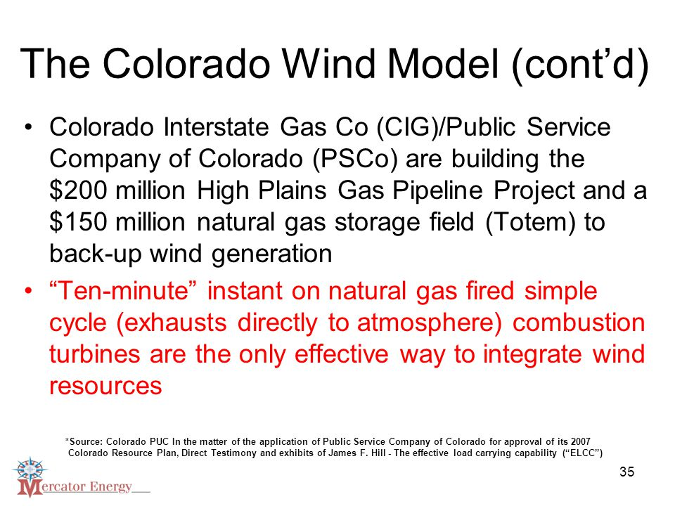 35 The Colorado Wind Model (cont'd) Colorado Interstate Gas Co (CIG)/Public Service Company of Colorado (PSCo) are building the $200 million High Plains Gas Pipeline Project and a $150 million natural gas storage field (Totem) to back-up wind generation Ten-minute instant on natural gas fired simple cycle (exhausts directly to atmosphere) combustion turbines are the only effective way to integrate wind resources *Source: Colorado PUC In the matter of the application of Public Service Company of Colorado for approval of its 2007 Colorado Resource Plan, Direct Testimony and exhibits of James F.