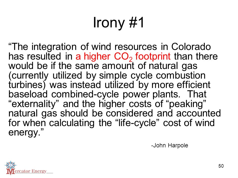 50 Irony #1 The integration of wind resources in Colorado has resulted in a higher CO 2 footprint than there would be if the same amount of natural gas (currently utilized by simple cycle combustion turbines) was instead utilized by more efficient baseload combined-cycle power plants.