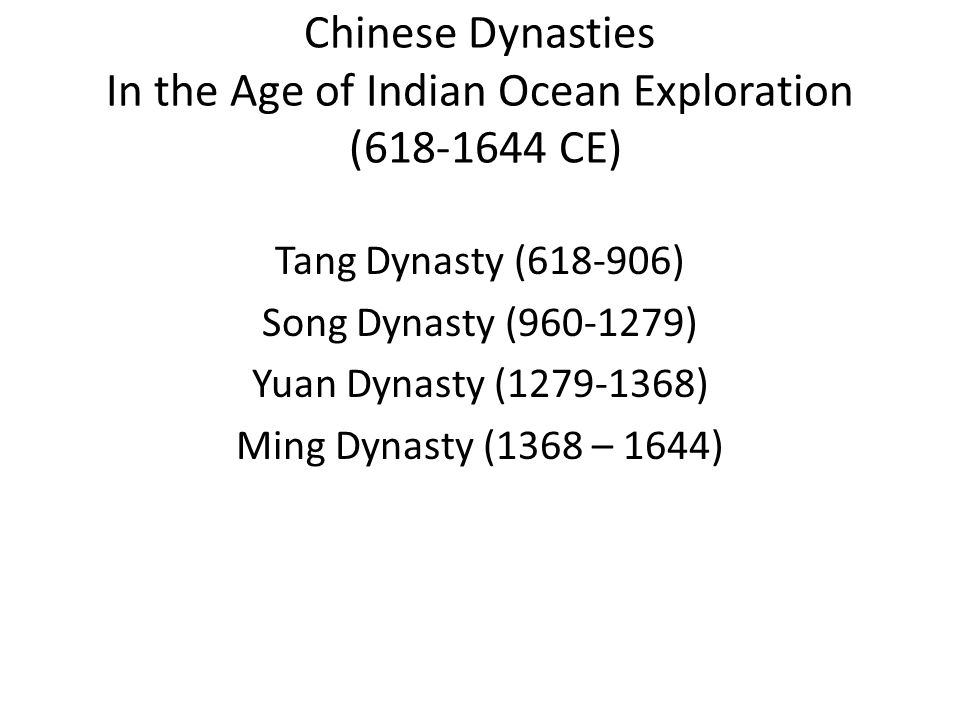 Chinese Dynasties In the Age of Indian Ocean Exploration (618-1644 CE) Tang Dynasty (618-906) Song Dynasty (960-1279) Yuan Dynasty (1279-1368) Ming Dynasty (1368 – 1644)