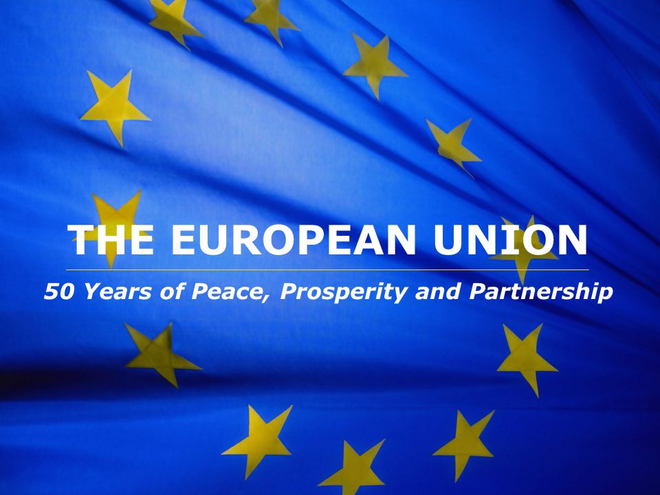 The European Union THE EUROPEAN UNION 50 Years of Peace, Prosperity and Partnership