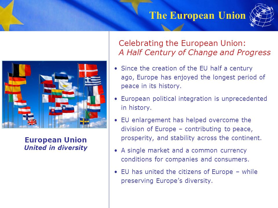 The European Union Celebrating the European Union: A Half Century of Change and Progress Since the creation of the EU half a century ago, Europe has e