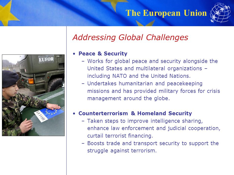 The European Union Addressing Global Challenges Peace & Security –Works for global peace and security alongside the United States and multilateral org