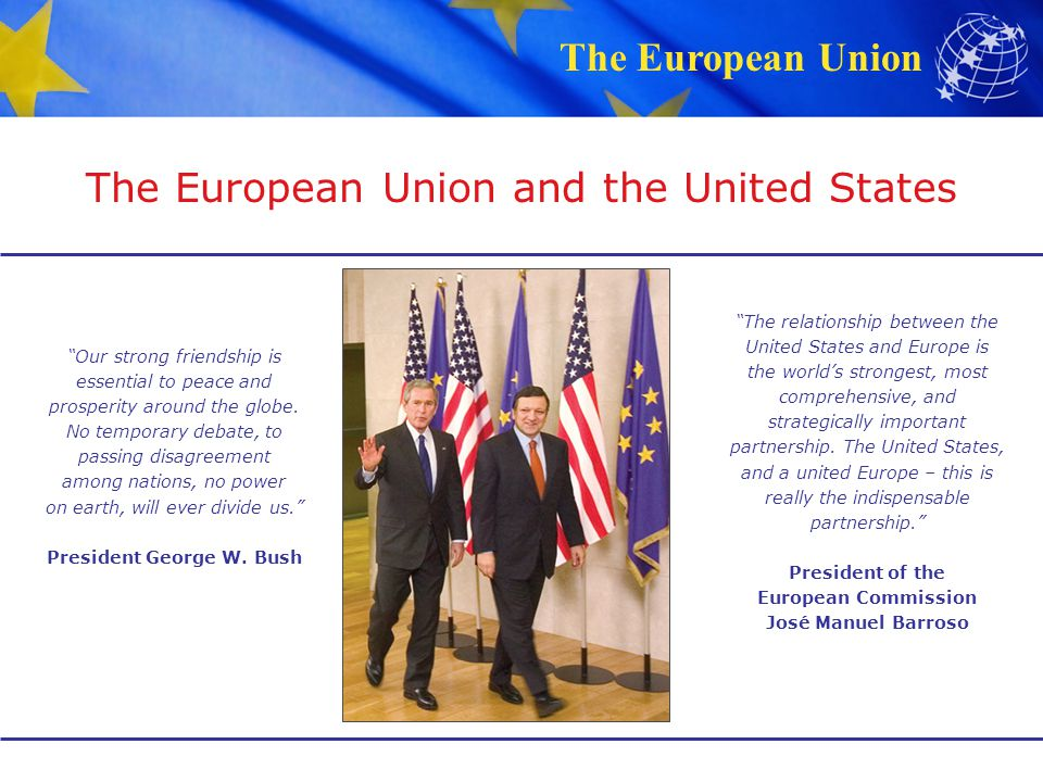 "The European Union The European Union and the United States ""Our strong friendship is essential to peace and prosperity around the globe. No temporary"
