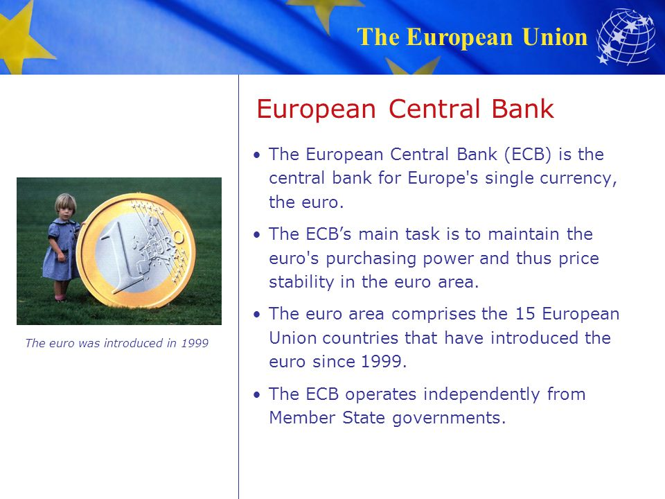 The European Union European Central Bank The European Central Bank (ECB) is the central bank for Europe's single currency, the euro. The ECB's main ta