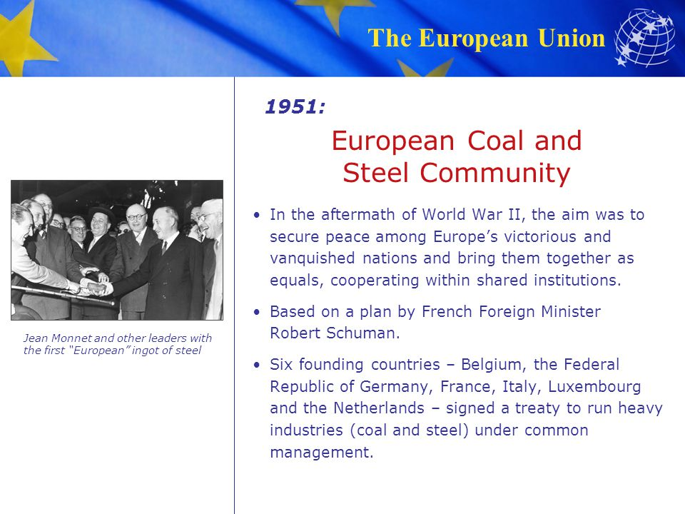 The European Union 1951: In the aftermath of World War II, the aim was to secure peace among Europe's victorious and vanquished nations and bring them