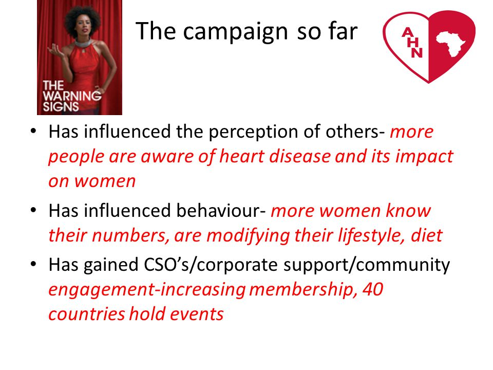The campaign so far Has influenced the perception of others- more people are aware of heart disease and its impact on women Has influenced behaviour- more women know their numbers, are modifying their lifestyle, diet Has gained CSO's/corporate support/community engagement-increasing membership, 40 countries hold events