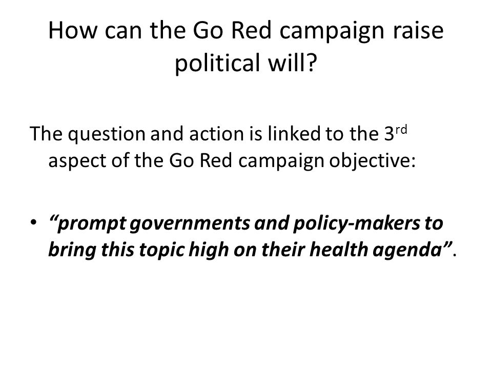 So a couple of symposia questions to stir the Discussion- in raising political will What should the Go Red for Women political message be.